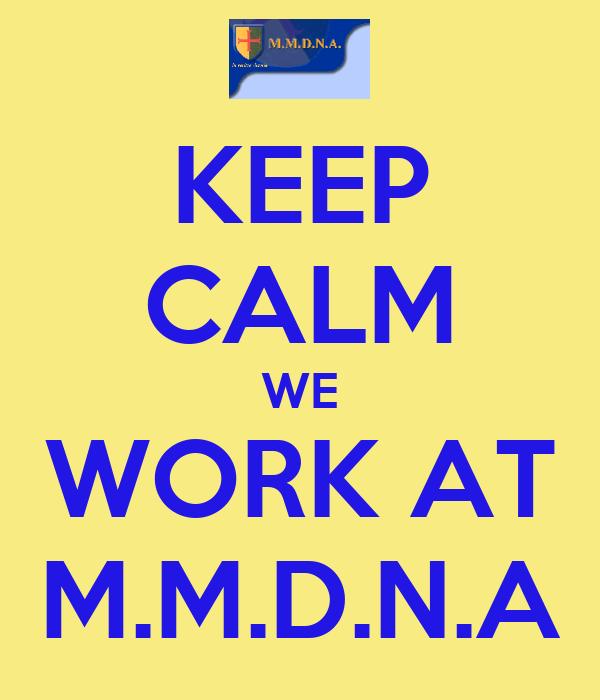 KEEP CALM WE WORK AT M.M.D.N.A