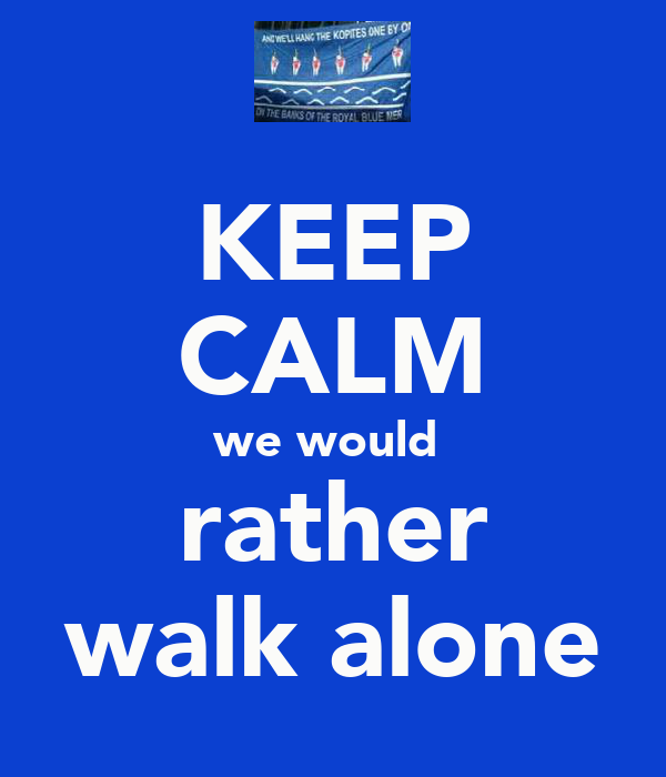 KEEP CALM we would  rather walk alone
