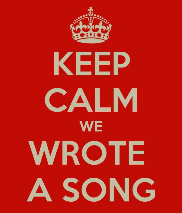 KEEP CALM WE WROTE  A SONG