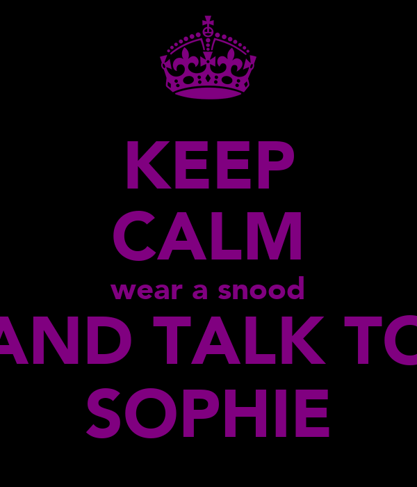 KEEP CALM wear a snood AND TALK TO SOPHIE