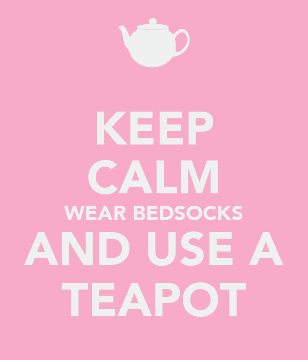 KEEP CALM WEAR BEDSOCKS AND USE A TEAPOT