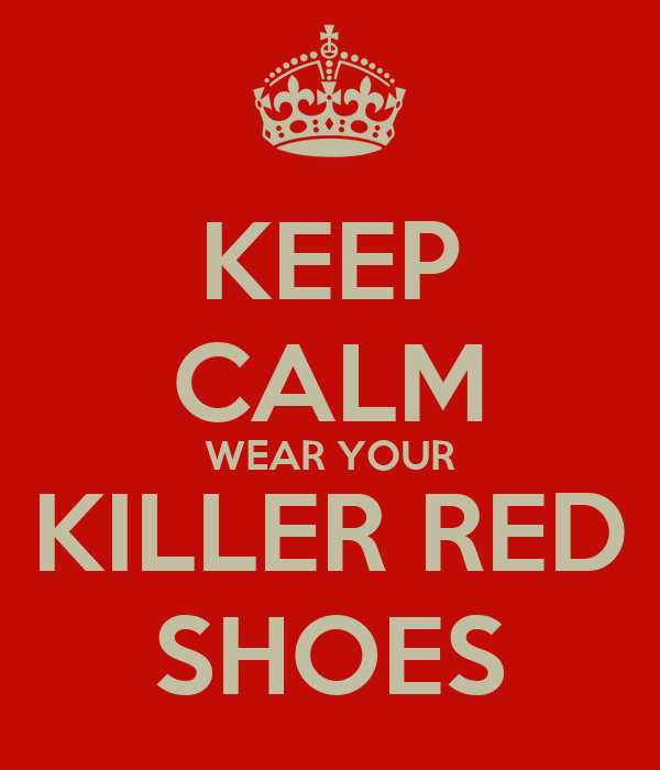 KEEP CALM WEAR YOUR KILLER RED SHOES