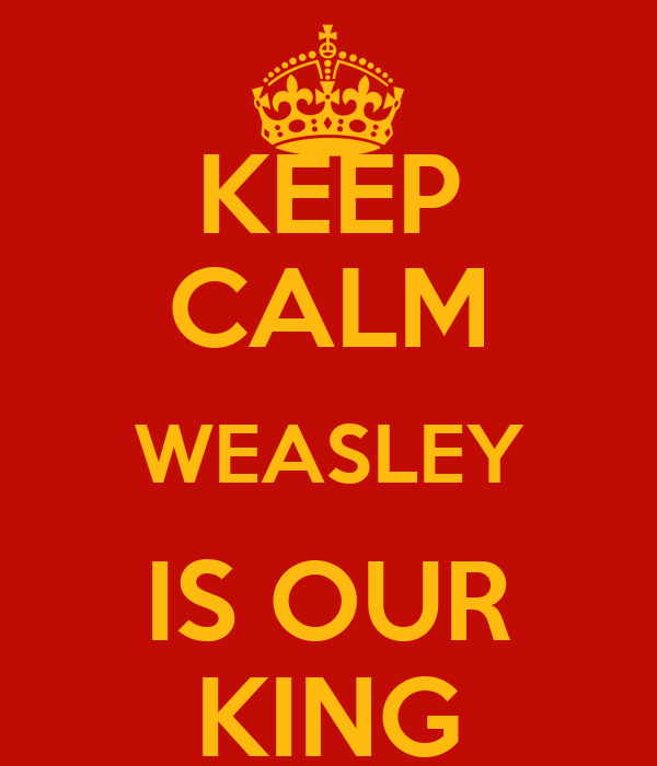 KEEP CALM WEASLEY IS OUR KING