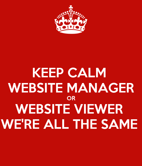 KEEP CALM  WEBSITE MANAGER OR WEBSITE VIEWER  WE'RE ALL THE SAME