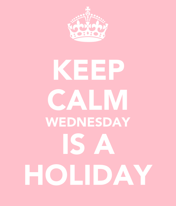 KEEP CALM WEDNESDAY IS A HOLIDAY