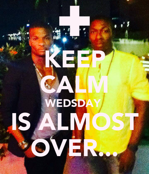KEEP CALM WEDSDAY  IS ALMOST OVER...