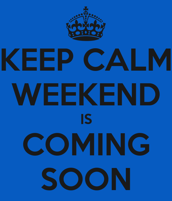 KEEP CALM WEEKEND IS COMING SOON