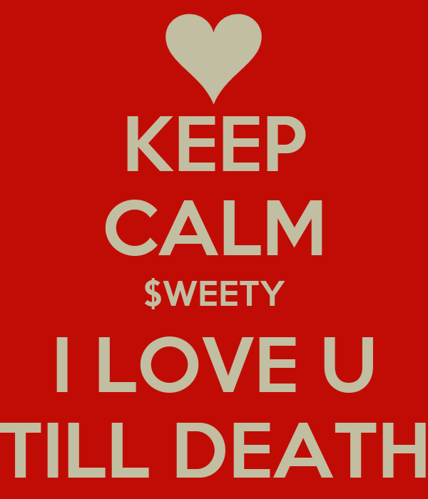 KEEP CALM $WEETY I LOVE U TILL DEATH