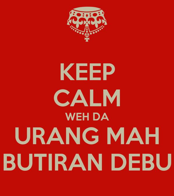 KEEP CALM WEH DA URANG MAH BUTIRAN DEBU