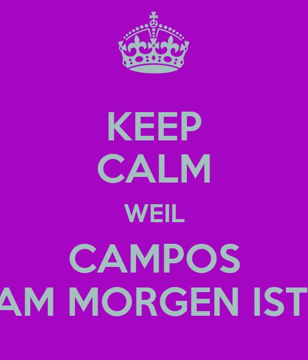 KEEP CALM WEIL CAMPOS AM MORGEN IST!
