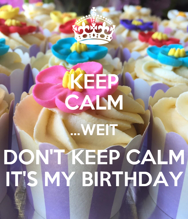 KEEP CALM …WEIT DON'T KEEP CALM IT'S MY BIRTHDAY