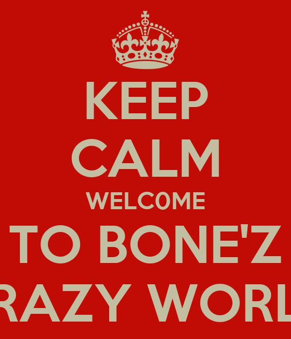 KEEP CALM WELC0ME TO BONE'Z CRAZY WORLD