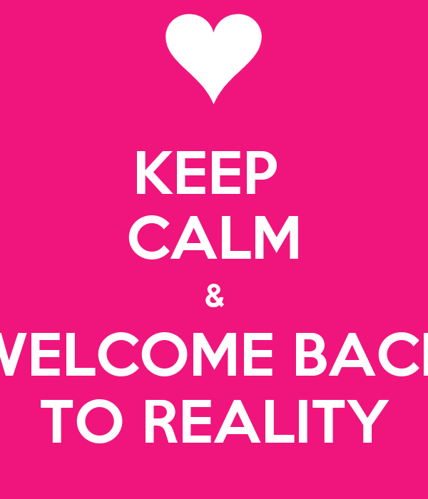 KEEP  CALM & WELCOME BACK TO REALITY