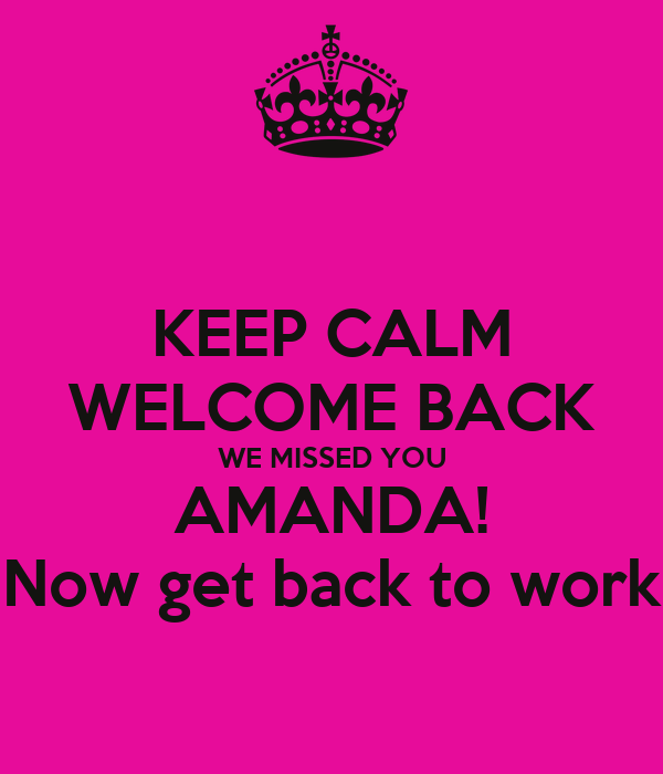 KEEP CALM WELCOME BACK WE MISSED YOU AMANDA! Now get back to work