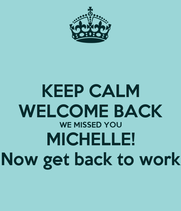 KEEP CALM WELCOME BACK WE MISSED YOU MICHELLE! Now get back to work