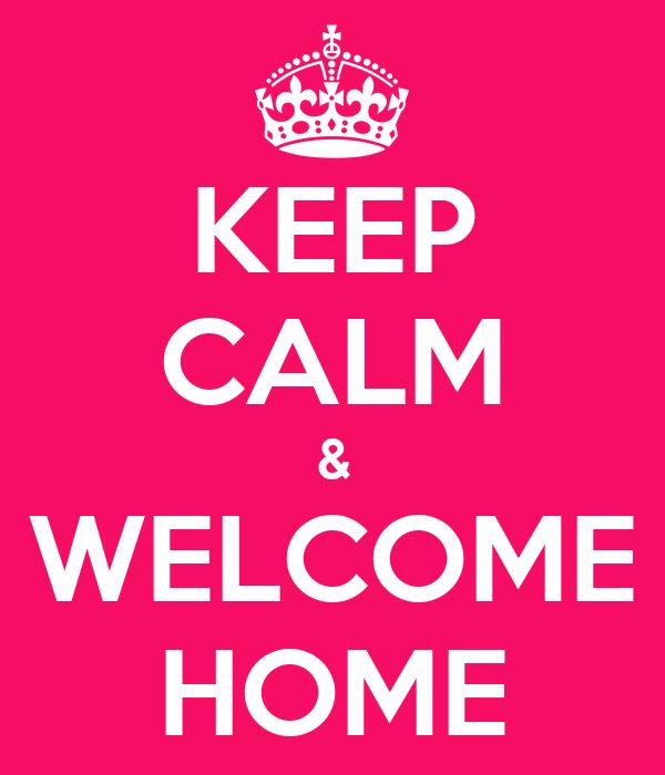 KEEP CALM & WELCOME HOME