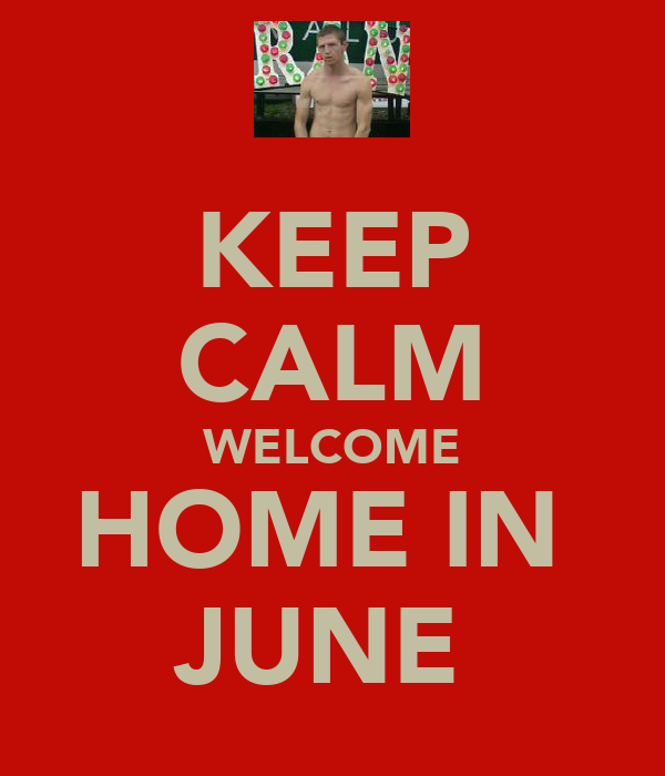 KEEP CALM WELCOME HOME IN  JUNE