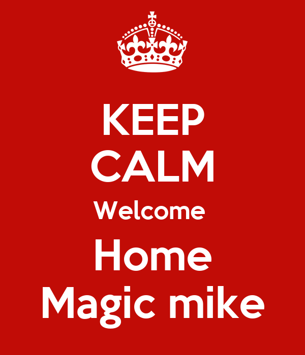 KEEP CALM Welcome  Home Magic mike