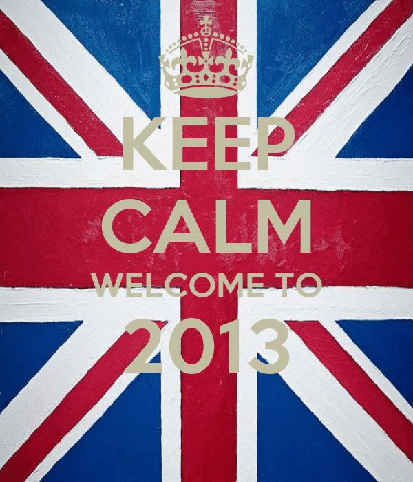 KEEP CALM WELCOME TO 2013
