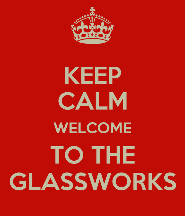 KEEP CALM WELCOME TO THE GLASSWORKS