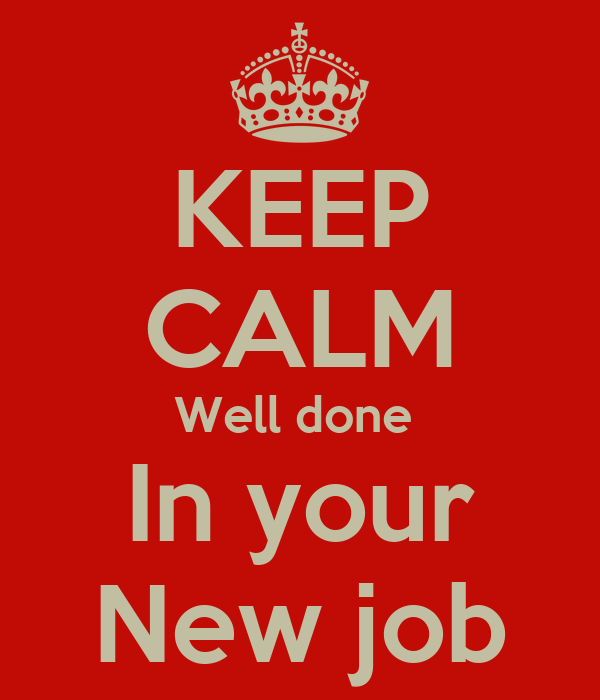 KEEP CALM Well done  In your New job