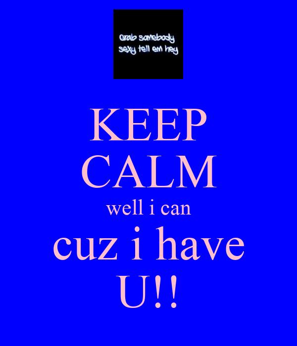 KEEP CALM well i can cuz i have U!!
