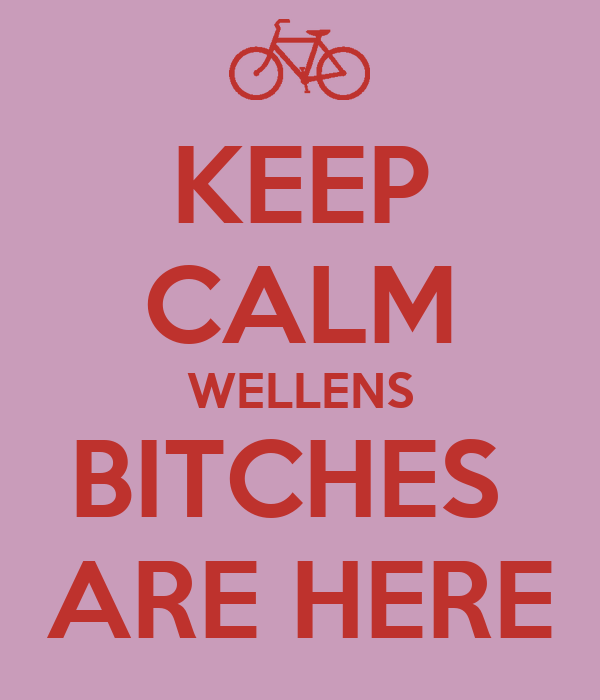 KEEP CALM WELLENS BITCHES  ARE HERE