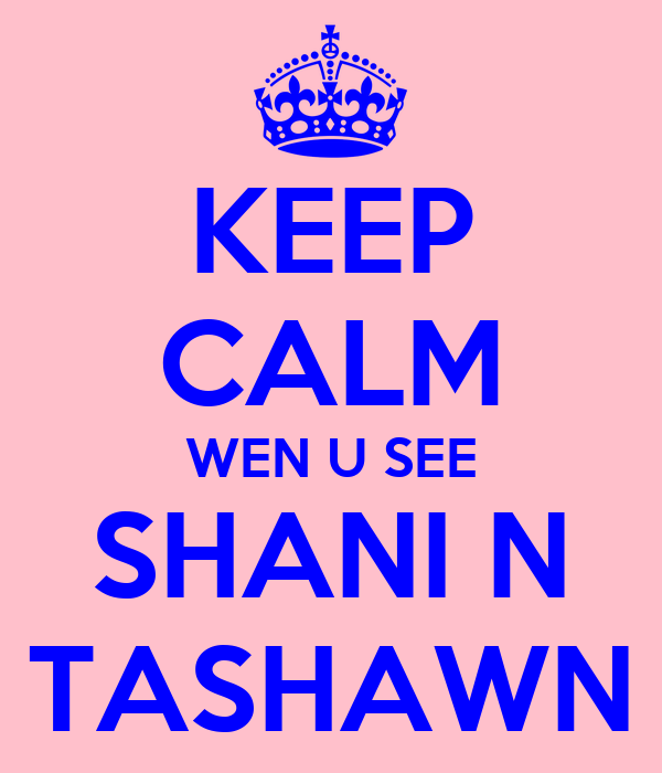 KEEP CALM WEN U SEE SHANI N TASHAWN