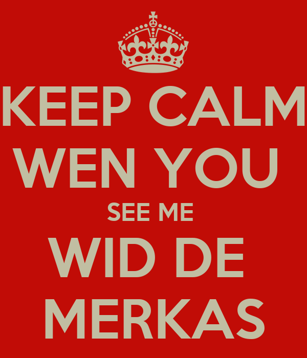 KEEP CALM WEN YOU  SEE ME  WID DE  MERKAS