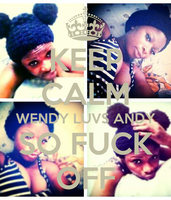 KEEP CALM WENDY LUVS ANDY SO FUCK OFF
