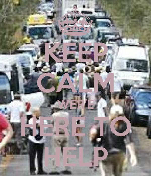 KEEP CALM WER'E HERE TO HELP
