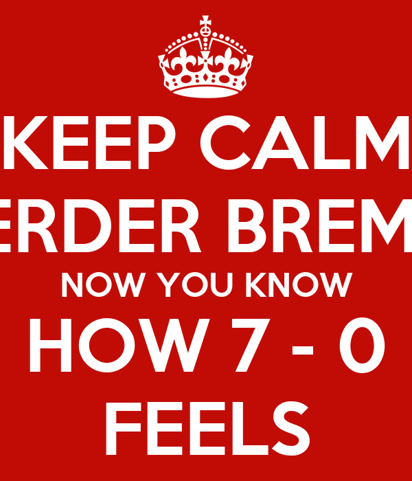 KEEP CALM WERDER BREMEN NOW YOU KNOW HOW 7 - 0 FEELS