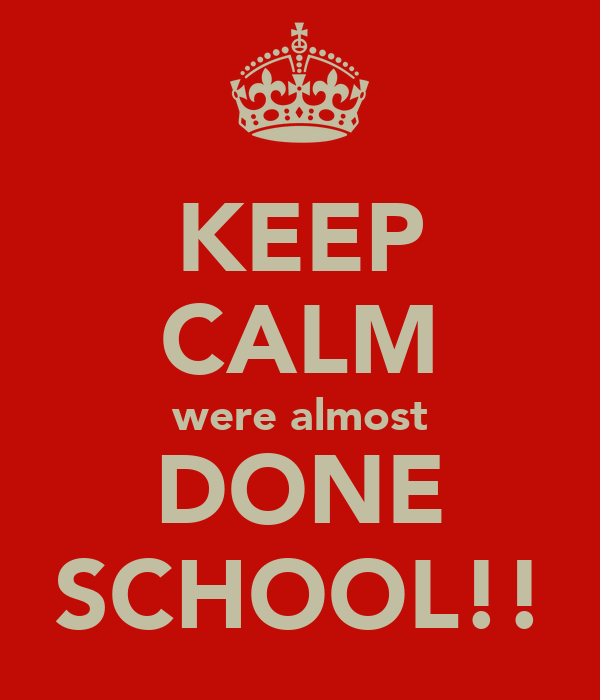 KEEP CALM were almost DONE SCHOOL!!