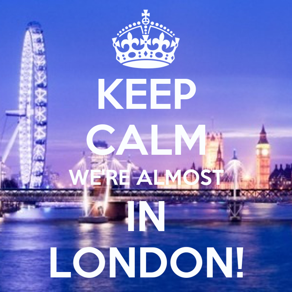 KEEP CALM WE'RE ALMOST IN LONDON!