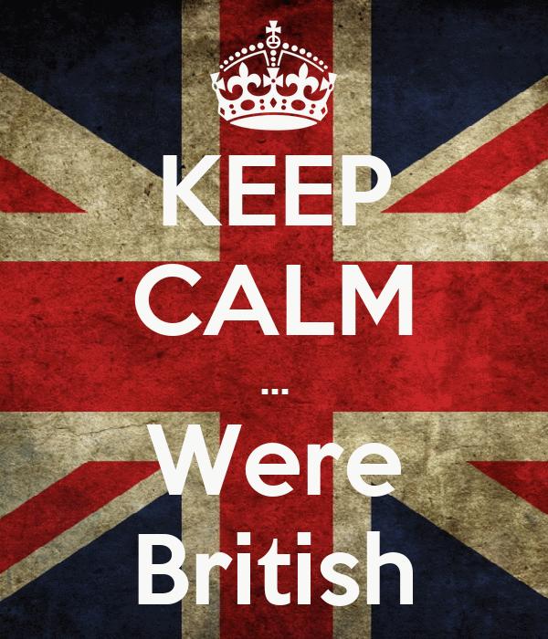 KEEP CALM ... Were British