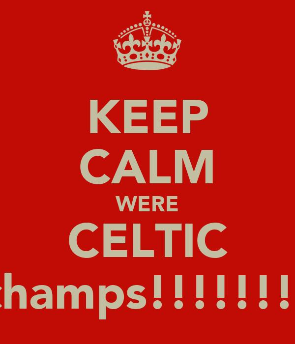 KEEP CALM WERE CELTIC champs!!!!!!!!