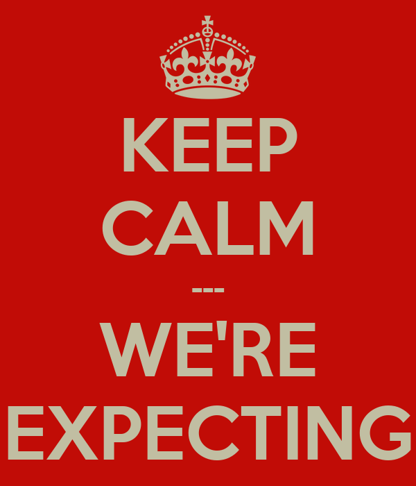 KEEP CALM --- WE'RE EXPECTING