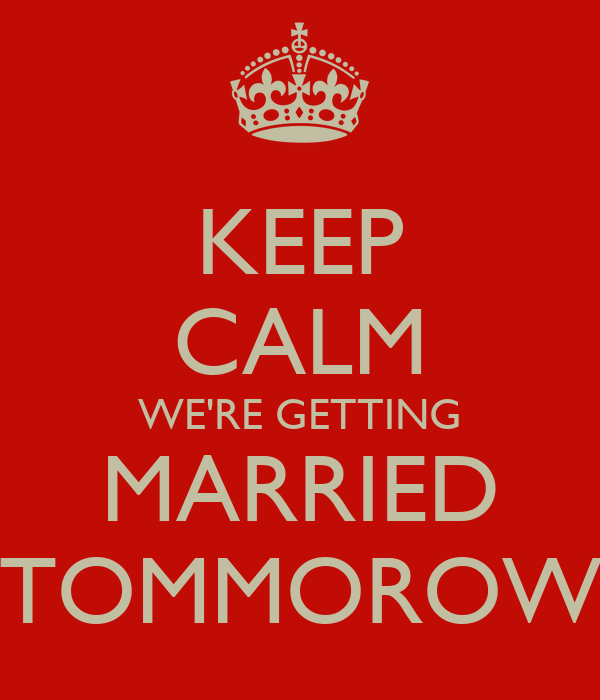 KEEP CALM WE'RE GETTING MARRIED TOMMOROW