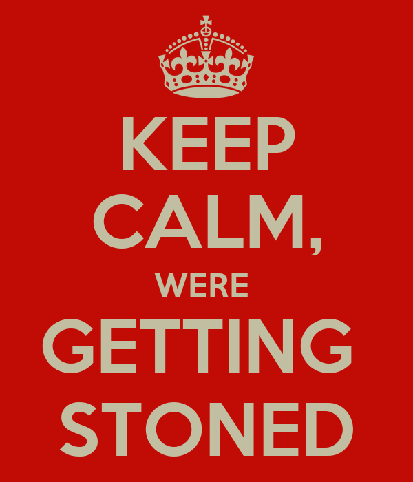 KEEP CALM, WERE  GETTING  STONED