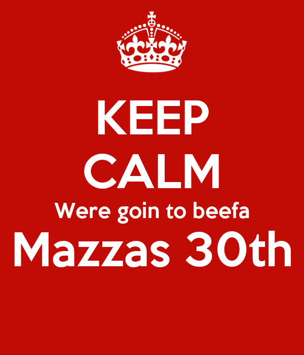 KEEP CALM Were goin to beefa Mazzas 30th