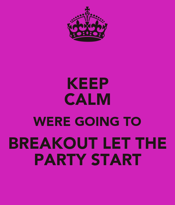 KEEP CALM WERE GOING TO BREAKOUT LET THE PARTY START