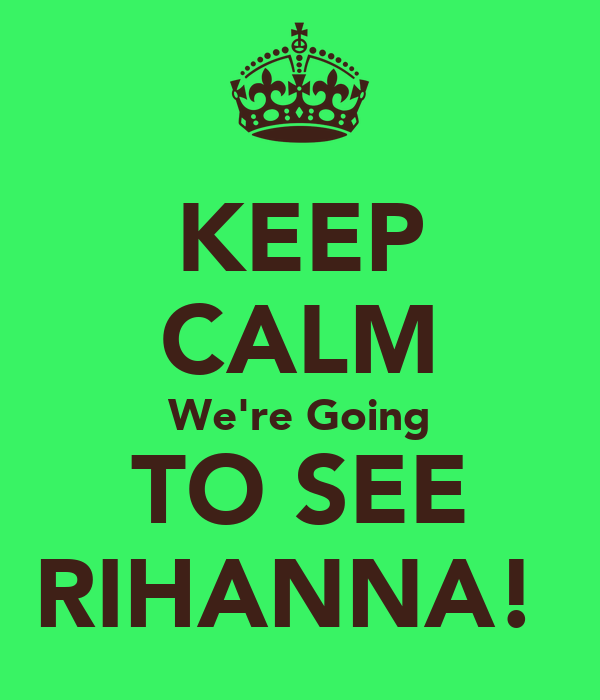 KEEP CALM We're Going TO SEE RIHANNA!