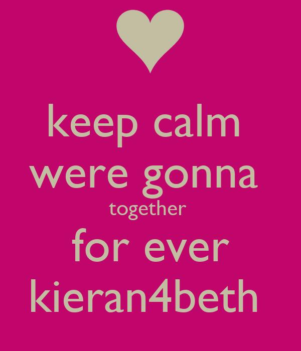 keep calm  were gonna  together  for ever kieran4beth