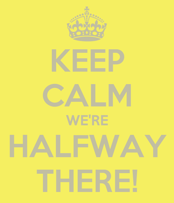 KEEP CALM WE'RE HALFWAY THERE!