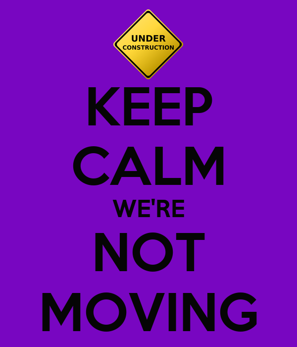 KEEP CALM WE'RE NOT MOVING