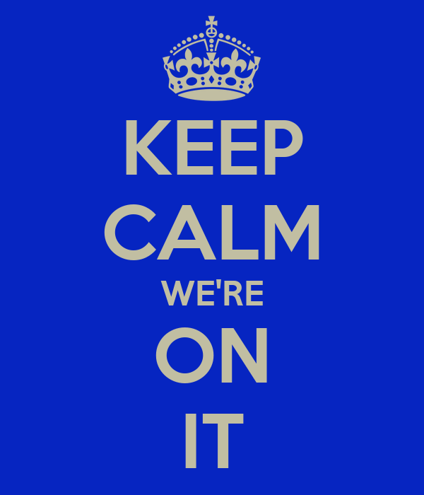 KEEP CALM WE'RE ON IT