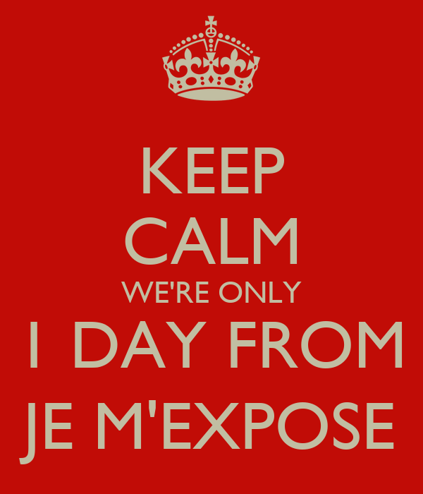 KEEP CALM WE'RE ONLY 1 DAY FROM JE M'EXPOSE