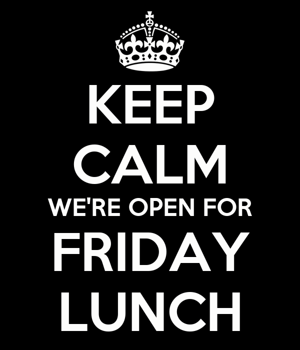 KEEP CALM WE'RE OPEN FOR FRIDAY LUNCH