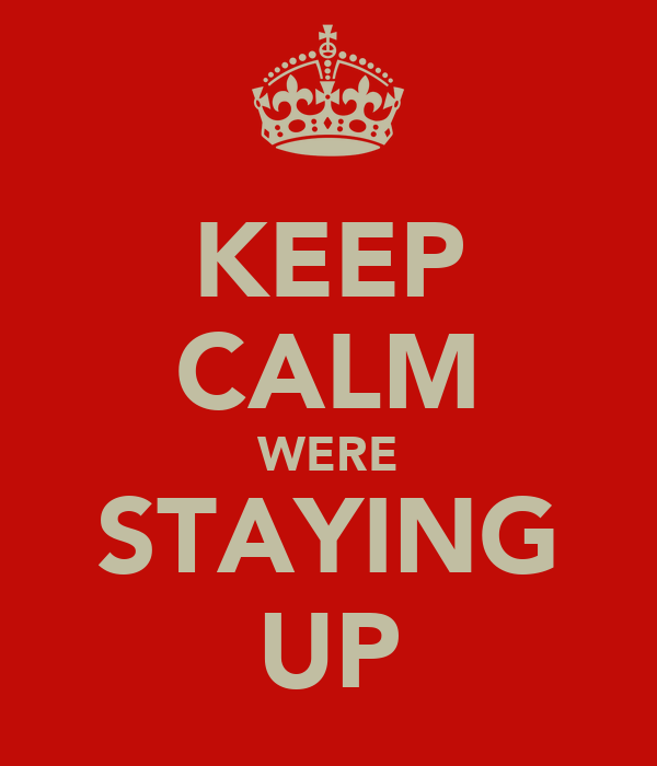 KEEP CALM WERE STAYING UP