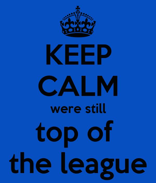 KEEP CALM were still top of  the league